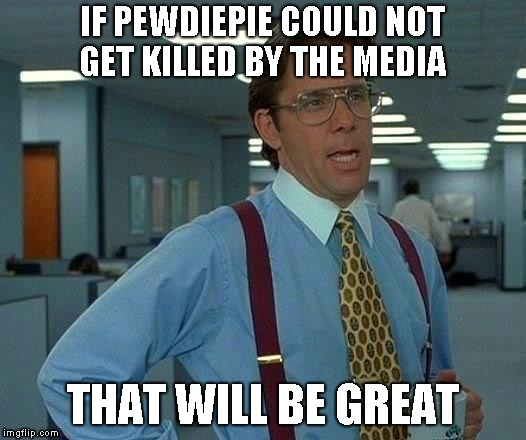 That Would Be Great Meme | IF PEWDIEPIE COULD NOT GET KILLED BY THE MEDIA THAT WILL BE GREAT | image tagged in memes,that would be great | made w/ Imgflip meme maker