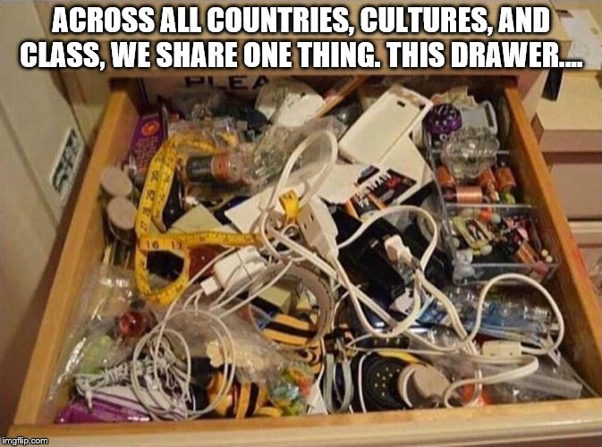 ACROSS ALL COUNTRIES, CULTURES, AND CLASS, WE SHARE ONE THING. THIS DRAWER.... | image tagged in funny | made w/ Imgflip meme maker