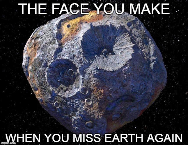 I Had To Change The Font Because There Weren't No IMPACT! :D | THE FACE YOU MAKE WHEN YOU MISS EARTH AGAIN | image tagged in memes,space,earth,asteroid,the face you make,face you make | made w/ Imgflip meme maker