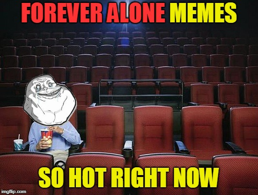 Hello? Hello? Anyone? <<< Forever Alone Weekend, Jul 27-29, a socrates event. >>> | FOREVER ALONE MEMES SO HOT RIGHT NOW FOREVER ALONE | image tagged in memes,forever alone weekend,forever alone,mugatu,so hot right now,meme mash up | made w/ Imgflip meme maker