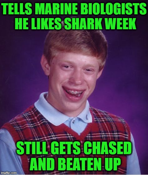 Bad Luck Brian Meme | TELLS MARINE BIOLOGISTS HE LIKES SHARK WEEK STILL GETS CHASED AND BEATEN UP | image tagged in memes,bad luck brian | made w/ Imgflip meme maker