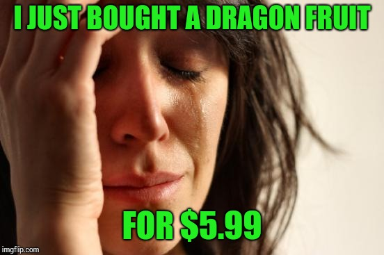 Shocking! | I JUST BOUGHT A DRAGON FRUIT FOR $5.99 | image tagged in memes,first world problems | made w/ Imgflip meme maker