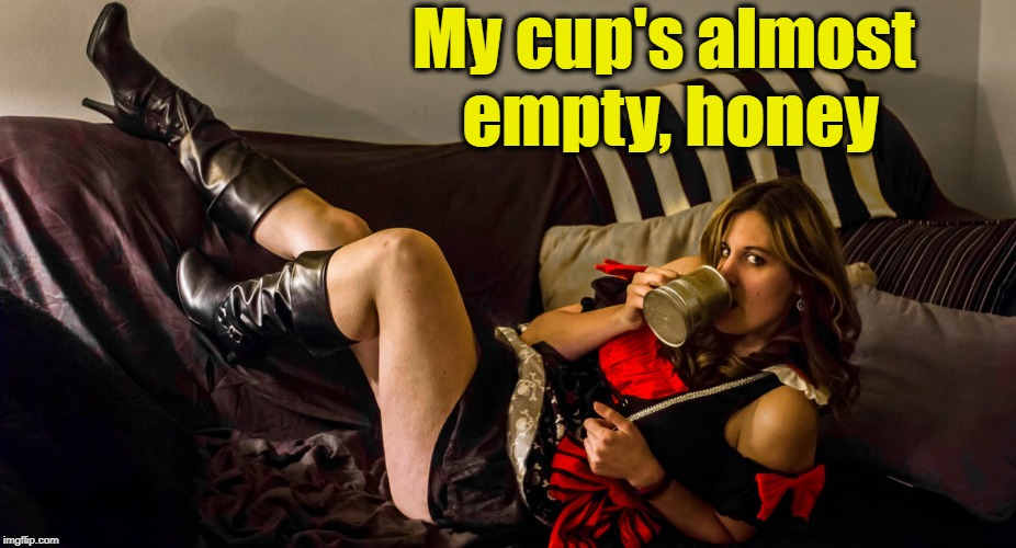 My cup's almost empty, honey | made w/ Imgflip meme maker