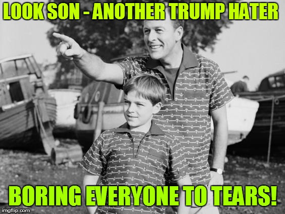 LOOK SON - ANOTHER TRUMP HATER BORING EVERYONE TO TEARS! | made w/ Imgflip meme maker