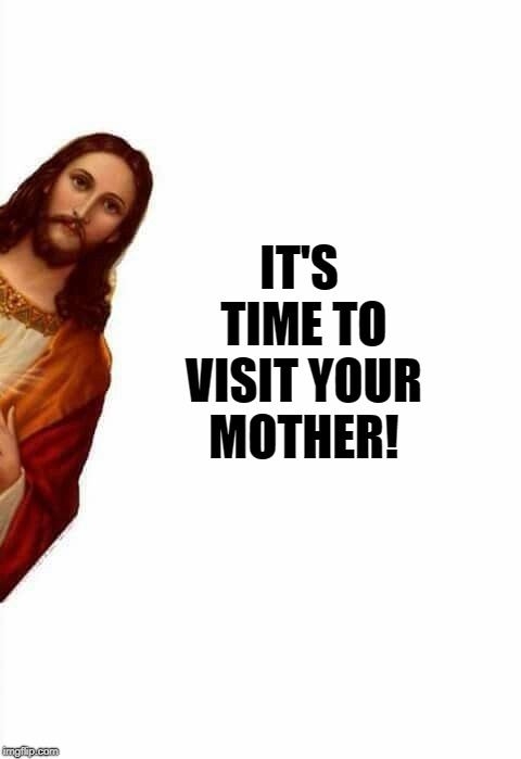 jesus watcha doin | IT'S TIME TO VISIT YOUR MOTHER! | image tagged in jesus watcha doin | made w/ Imgflip meme maker