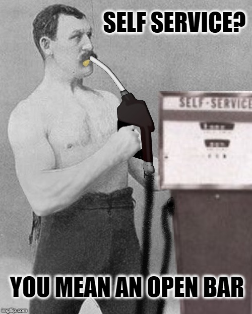 Heavy Drinker | SELF SERVICE? YOU MEAN AN OPEN BAR | image tagged in funny memes,overly manly man,alcoholic,gas station,booze | made w/ Imgflip meme maker