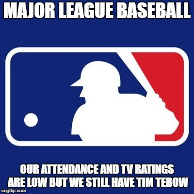 Major League Baseball | MAJOR LEAGUE BASEBALL OUR ATTENDANCE AND TV RATINGS ARE LOW BUT WE STILL HAVE TIM TEBOW | image tagged in major league baseball | made w/ Imgflip meme maker