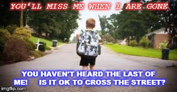 leaving home | YOU'LL MISS ME WHEN I ARE GONE YOU HAVEN'T HEARD THE LAST OF ME!     IS IT OK TO CROSS THE STREET? | image tagged in kid | made w/ Imgflip meme maker