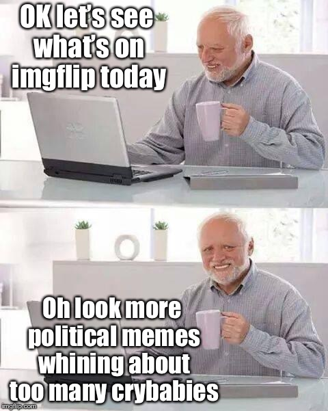 Hide the Pain Harold Meme | OK let's see what's on imgflip today Oh look more political memes whining about too many crybabies | image tagged in memes,hide the pain harold,imgflip,meanwhile on imgflip | made w/ Imgflip meme maker