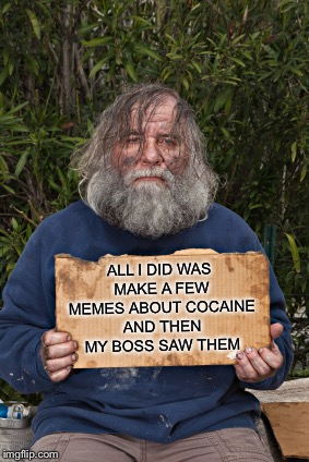 And I Don't Even Use Cocaine Anymore | ALL I DID WAS MAKE A FEW MEMES ABOUT COCAINE AND THEN MY BOSS SAW THEM | image tagged in blak homeless sign,memes,funny,you're fired,cocaine,the boss | made w/ Imgflip meme maker