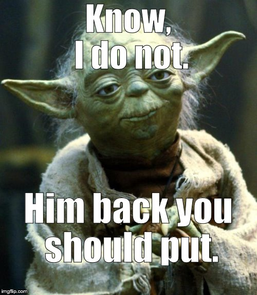 Star Wars Yoda Meme | Know, I do not. Him back you should put. | image tagged in memes,star wars yoda | made w/ Imgflip meme maker