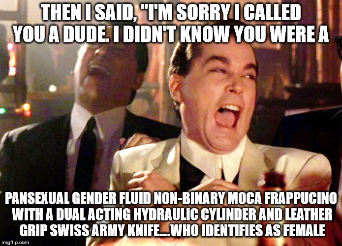 "All these genders confuse the hell out of me.  | THEN I SAID, ""I'M SORRY I CALLED YOU A DUDE. I DIDN'T KNOW YOU WERE A PANSEXUAL GENDER FLUID NON-BINARY MOCA FRAPPUCINO WITH A DUAL ACTING H 