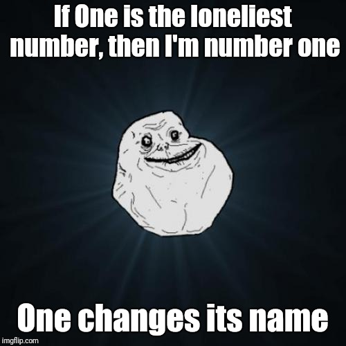Socrates forever alone event | If One is the loneliest number, then I'm number one One changes its name | image tagged in memes,forever alone,forever alone weekend | made w/ Imgflip meme maker