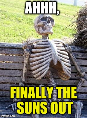 Waiting Skeleton Meme | AHHH, FINALLY THE SUNS OUT | image tagged in memes,waiting skeleton | made w/ Imgflip meme maker
