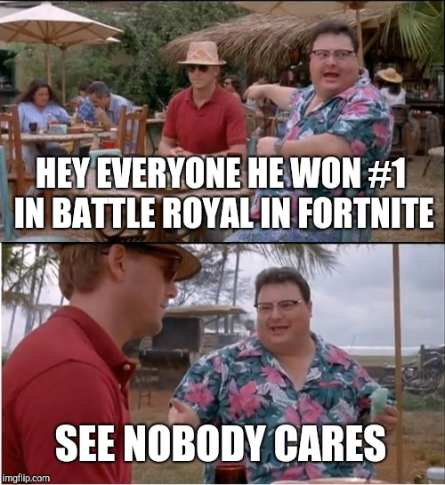 See Nobody Cares Meme | HEY EVERYONE HE WON #1 IN BATTLE ROYAL IN FORTNITE SEE NOBODY CARES | image tagged in memes,see nobody cares | made w/ Imgflip meme maker