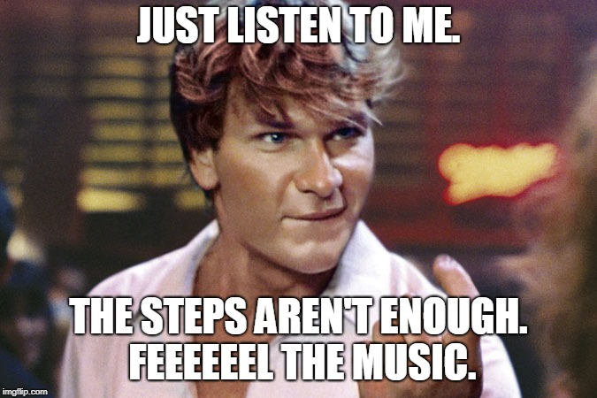 patrick swayze | JUST LISTEN TO ME. THE STEPS AREN'T ENOUGH. FEEEEEEL THE MUSIC. | image tagged in patrick swayze | made w/ Imgflip meme maker