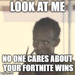 When your mad and someone talks to you about their fortnite wins | LOOK AT ME NO ONE CARES ABOUT YOUR FORTNITE WINS | image tagged in memes,look at me | made w/ Imgflip meme maker