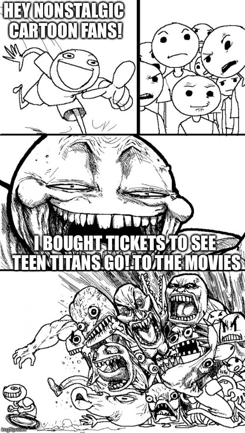 Hey Internet! | HEY NONSTALGIC CARTOON FANS! I BOUGHT TICKETS TO SEE TEEN TITANS GO! TO THE MOVIES | image tagged in memes,hey internet,teen titans go | made w/ Imgflip meme maker