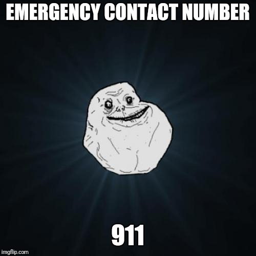 Forever alone weekend, always. A socrates event | EMERGENCY CONTACT NUMBER 911 | image tagged in memes,forever alone,sewmyeyesshut,forever alone weekend,funny meme,funny stuff | made w/ Imgflip meme maker