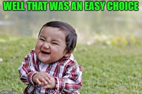 Evil Toddler Meme | WELL THAT WAS AN EASY CHOICE | image tagged in memes,evil toddler | made w/ Imgflip meme maker