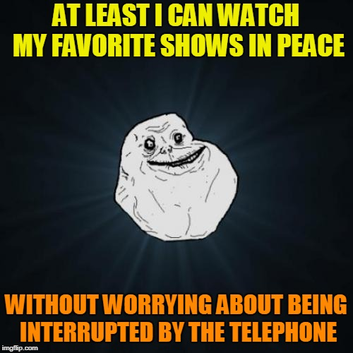 Forever Alone Meme | AT LEAST I CAN WATCH MY FAVORITE SHOWS IN PEACE WITHOUT WORRYING ABOUT BEING INTERRUPTED BY THE TELEPHONE | image tagged in memes,forever alone | made w/ Imgflip meme maker