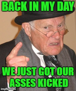 Back In My Day Meme | BACK IN MY DAY WE JUST GOT OUR ASSES KICKED | image tagged in memes,back in my day | made w/ Imgflip meme maker