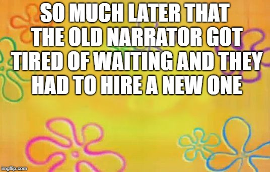 Spongebob time card background  |  SO MUCH LATER THAT THE OLD NARRATOR GOT TIRED OF WAITING AND THEY HAD TO HIRE A NEW ONE | image tagged in spongebob time card background | made w/ Imgflip meme maker