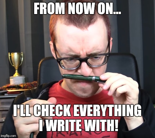 FROM NOW ON... I'LL CHECK EVERYTHING I WRITE WITH! | made w/ Imgflip meme maker