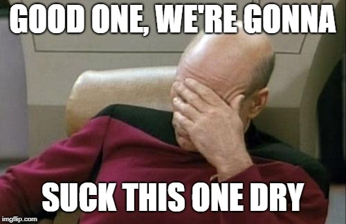 Captain Picard Facepalm Meme | GOOD ONE, WE'RE GONNA SUCK THIS ONE DRY | image tagged in memes,captain picard facepalm | made w/ Imgflip meme maker