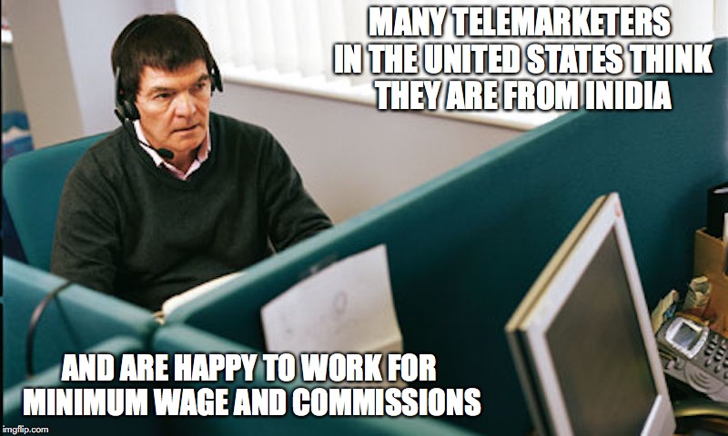 Telemarketing in the US | MANY TELEMARKETERS IN THE UNITED STATES THINK THEY ARE FROM INIDIA AND ARE HAPPY TO WORK FOR MINIMUM WAGE AND COMMISSIONS | image tagged in telemarketer,memes | made w/ Imgflip meme maker
