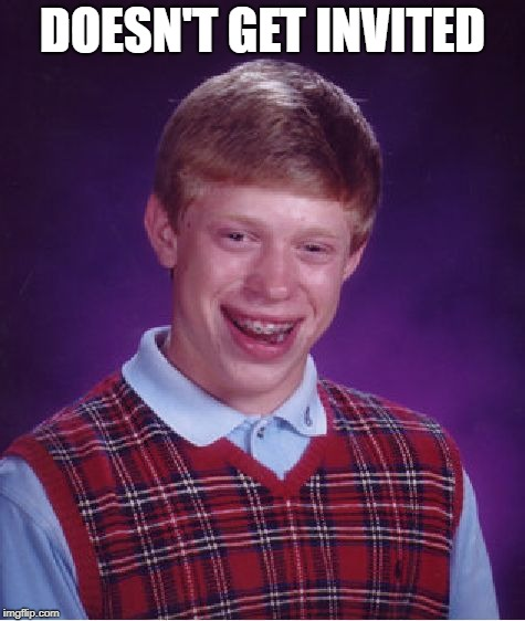 Bad Luck Brian Meme | DOESN'T GET INVITED | image tagged in memes,bad luck brian | made w/ Imgflip meme maker