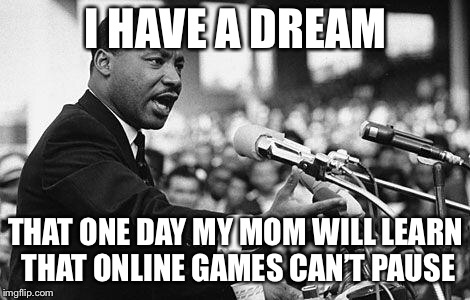 I have a dream | I HAVE A DREAM THAT ONE DAY MY MOM WILL LEARN THAT ONLINE GAMES CAN'T PAUSE | image tagged in i have a dream | made w/ Imgflip meme maker