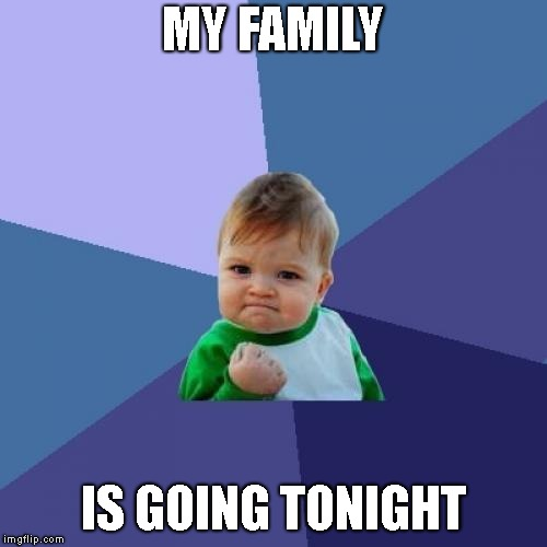 Success Kid Meme | MY FAMILY IS GOING TONIGHT | image tagged in memes,success kid | made w/ Imgflip meme maker