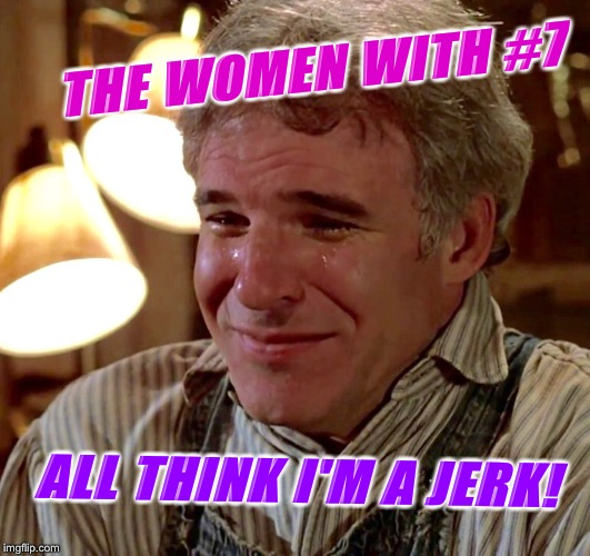 THE WOMEN WITH #7 ALL THINK I'M A JERK! | made w/ Imgflip meme maker