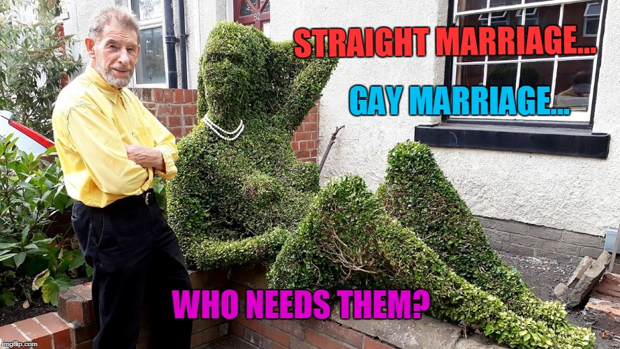 It Is Only Natural. | STRAIGHT MARRIAGE... GAY MARRIAGE... WHO NEEDS THEM? | image tagged in funny,marriage,plant | made w/ Imgflip meme maker