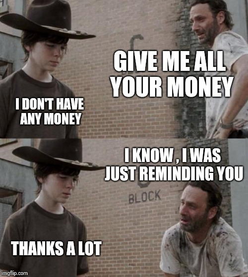 Rick and Carl Meme | GIVE ME ALL YOUR MONEY I DON'T HAVE ANY MONEY I KNOW , I WAS JUST REMINDING YOU THANKS A LOT | image tagged in memes,rick and carl | made w/ Imgflip meme maker