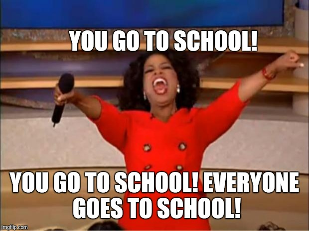 Oprah You Get A | YOU GO TO SCHOOL! YOU GO TO SCHOOL! EVERYONE GOES TO SCHOOL! | image tagged in memes,oprah you get a | made w/ Imgflip meme maker
