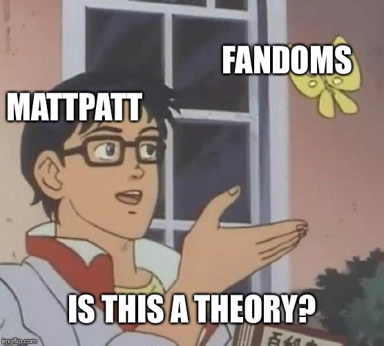 Theorists be like.... | FANDOMS MATTPATT IS THIS A THEORY? | image tagged in memes,is this a pigeon | made w/ Imgflip meme maker
