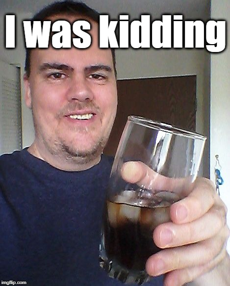 cheers | I was kidding | image tagged in cheers | made w/ Imgflip meme maker