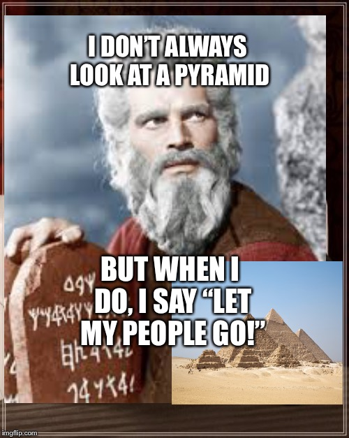 "Moses and The Pyramids | I DON'T ALWAYS LOOK AT A PYRAMID BUT WHEN I DO, I SAY ""LET MY PEOPLE GO!"" 