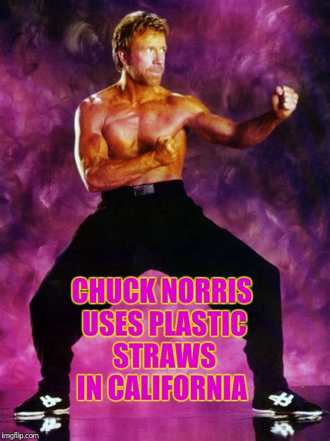 Don't mess with the Chuck | CHUCK NORRIS USES PLASTIC STRAWS IN CALIFORNIA | image tagged in memes,chuck norris | made w/ Imgflip meme maker