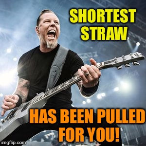 SHORTEST STRAW HAS BEEN PULLED FOR YOU! | made w/ Imgflip meme maker