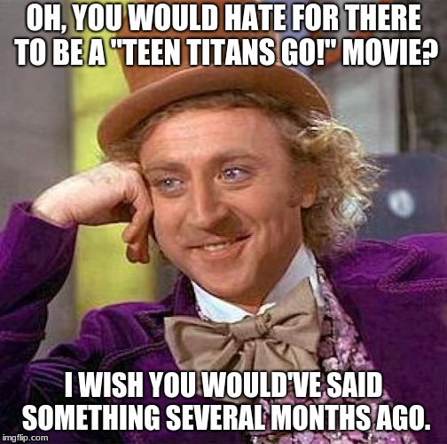 "Creepy Condescending Wonka Meme | OH, YOU WOULD HATE FOR THERE TO BE A ""TEEN TITANS GO!"" MOVIE? I WISH YOU WOULD'VE SAID SOMETHING SEVERAL MONTHS AGO. 