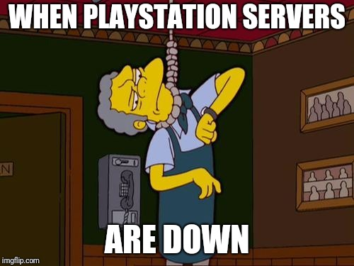 Simpsons Moe Noose |  WHEN PLAYSTATION SERVERS; ARE DOWN | image tagged in simpsons moe noose | made w/ Imgflip meme maker