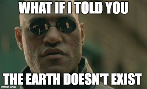 It's A Conspiracy | WHAT IF I TOLD YOU THE EARTH DOESN'T EXIST | image tagged in memes,matrix morpheus,conspiracy,earth,conspiracy theory,conspiracy theories | made w/ Imgflip meme maker