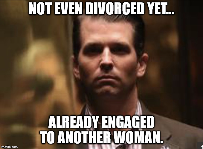 NOT EVEN DIVORCED YET... ALREADY ENGAGED TO ANOTHER WOMAN. | image tagged in treasonous donald trump jr | made w/ Imgflip meme maker