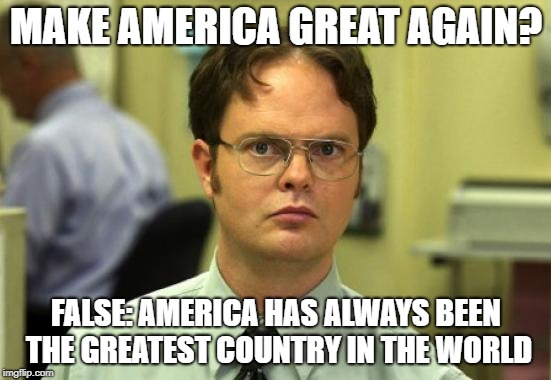 I don't hate Trump. I disdain him... Nothing but contempt | MAKE AMERICA GREAT AGAIN? FALSE: AMERICA HAS ALWAYS BEEN THE GREATEST COUNTRY IN THE WORLD | image tagged in memes,dwight schrute | made w/ Imgflip meme maker