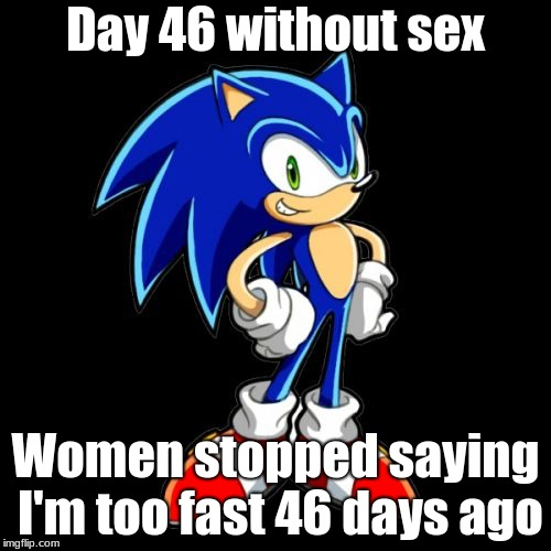 Youre Too Slow Sonic Meme | Day 46 without sex Women stopped saying I'm too fast 46 days ago | image tagged in memes,youre too slow sonic | made w/ Imgflip meme maker