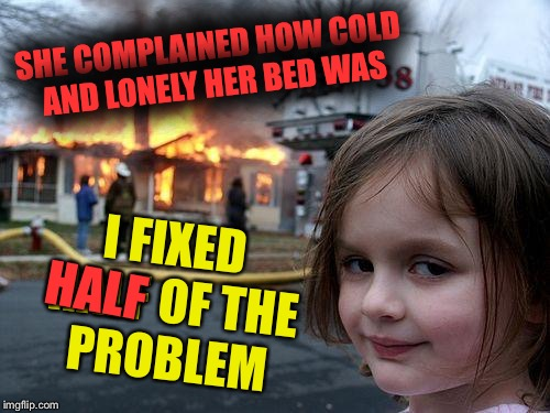 Disaster Girl Meme | SHE COMPLAINED HOW COLD AND LONELY HER BED WAS I FIXED HALF OF THE PROBLEM HALF | image tagged in memes,disaster girl | made w/ Imgflip meme maker