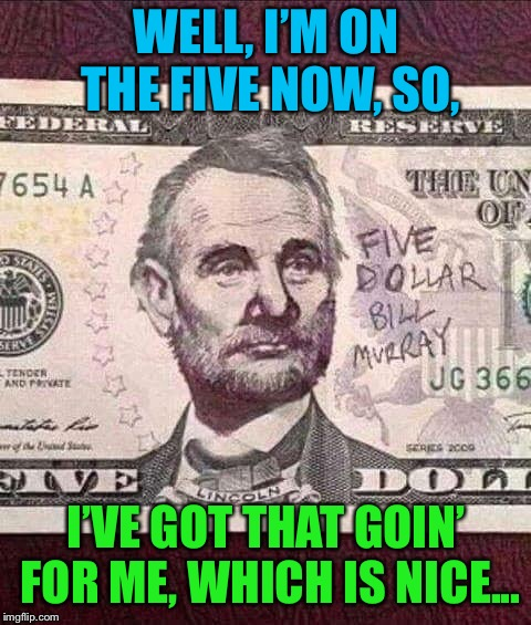Five Dollar Bill Murray | WELL, I'M ON THE FIVE NOW, SO, I'VE GOT THAT GOIN' FOR ME, WHICH IS NICE... | image tagged in bill murray,money,so i got that goin for me which is nice,funny memes | made w/ Imgflip meme maker